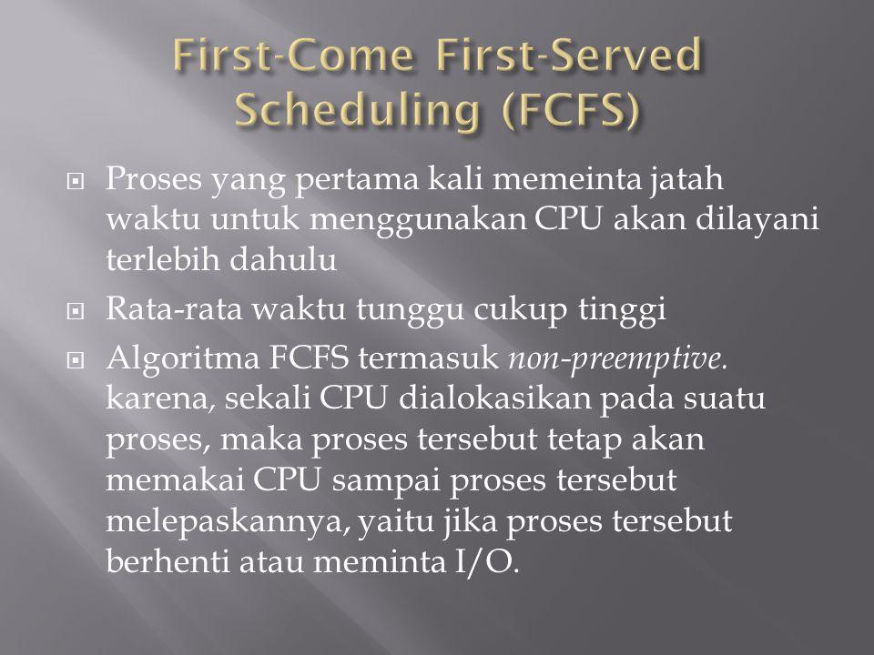 Misalnya terdapat tiga proses yang dapat dengan urutan P1, P2, dan P3 dengan waktu CPU-burst dalam milidetik yang diberikan sebagai berikut : Process Burst Time P1 24 P2 3 P3 3 Gant Chart dengan penjadwalan FCFS adalah sebagai berikut : Waktu tunggu untuk P1 adalah 0, P2 adalah 24 dan P3 adalah 27 sehingga rata waktu tunggu adalah (0+24+27)/3 = 17 milidetik.