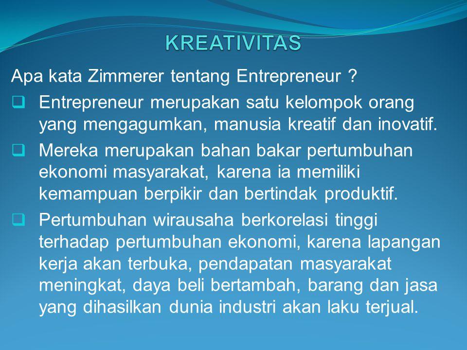Apa kata Zimmerer tentang Entrepreneur ?  Entrepreneur merupakan satu kelompok orang yang mengagumkan, manusia kreatif dan inovatif.  Mereka merupak