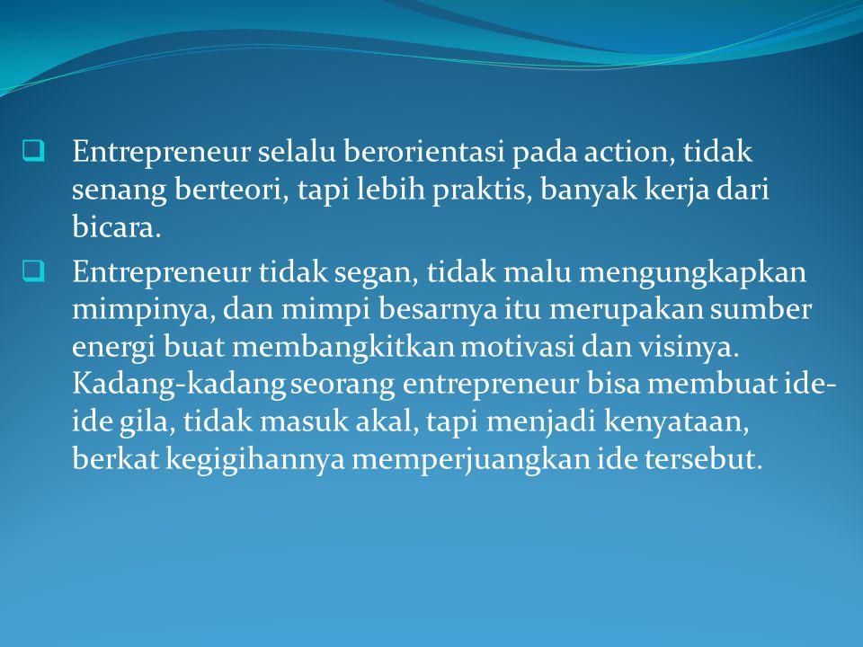  Entrepreneur selalu berorientasi pada action, tidak senang berteori, tapi lebih praktis, banyak kerja dari bicara.  Entrepreneur tidak segan, tidak