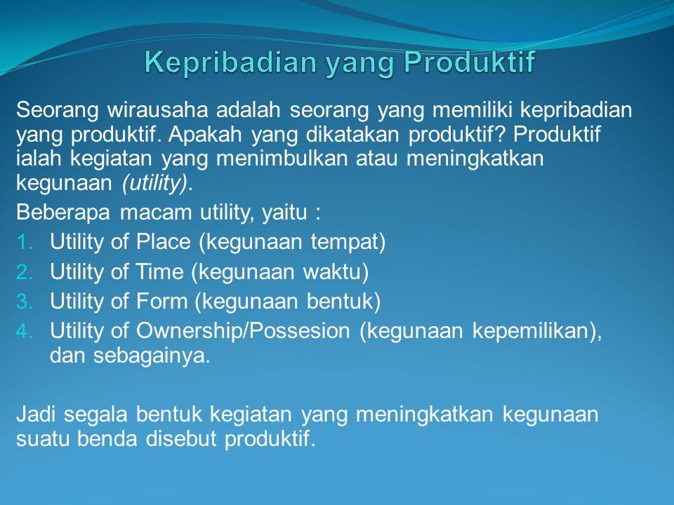 Seorang wirausaha adalah seorang yang memiliki kepribadian yang produktif. Apakah yang dikatakan produktif? Produktif ialah kegiatan yang menimbulkan