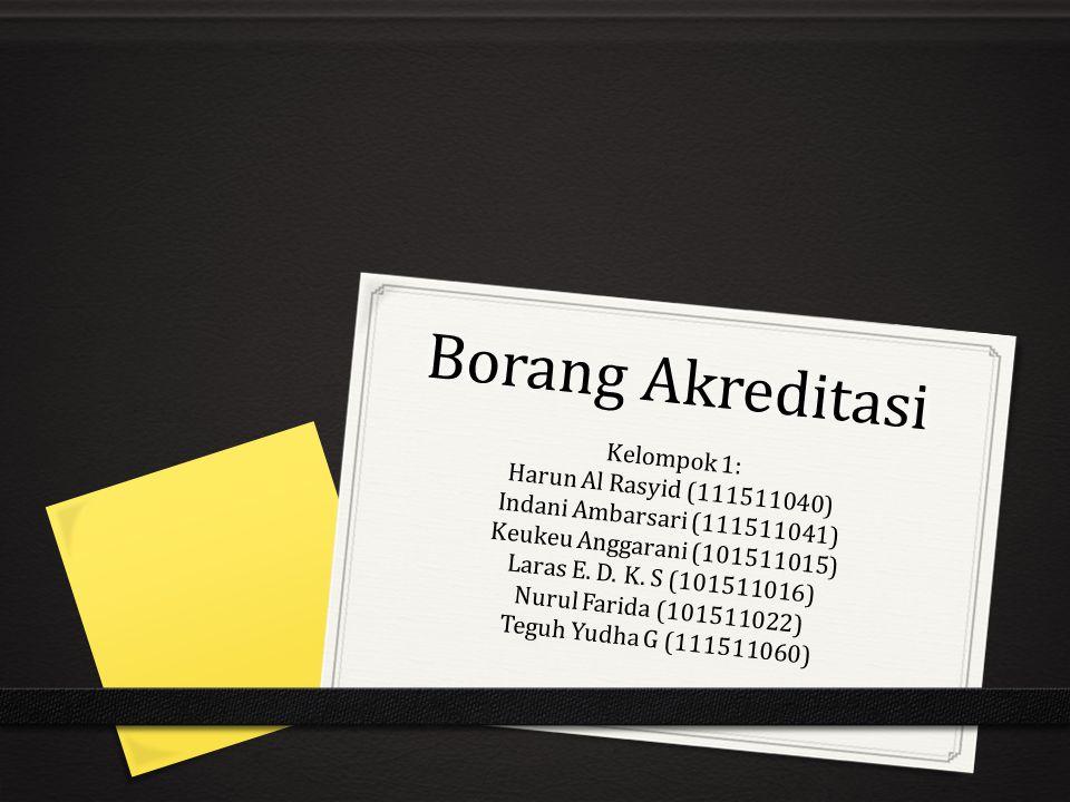 Borang Akreditasi Kelompok 1: Harun Al Rasyid (111511040) Indani Ambarsari (111511041) Keukeu Anggarani (101511015) Laras E. D. K. S (101511016) Nurul