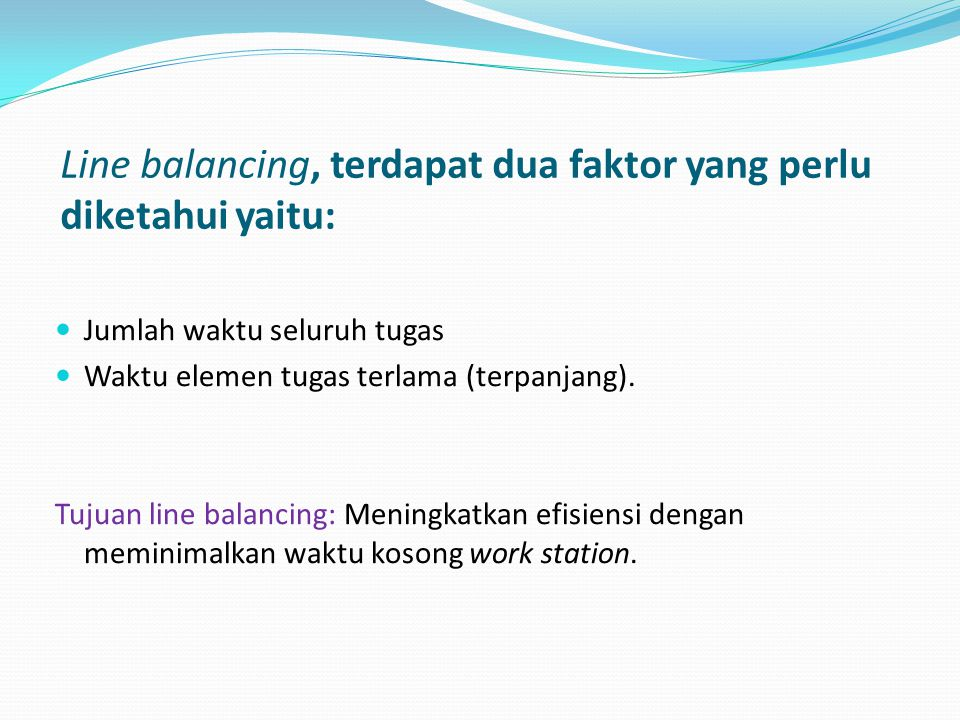 Line balancing, terdapat dua faktor yang perlu diketahui yaitu:  Jumlah waktu seluruh tugas  Waktu elemen tugas terlama (terpanjang). Tujuan line ba