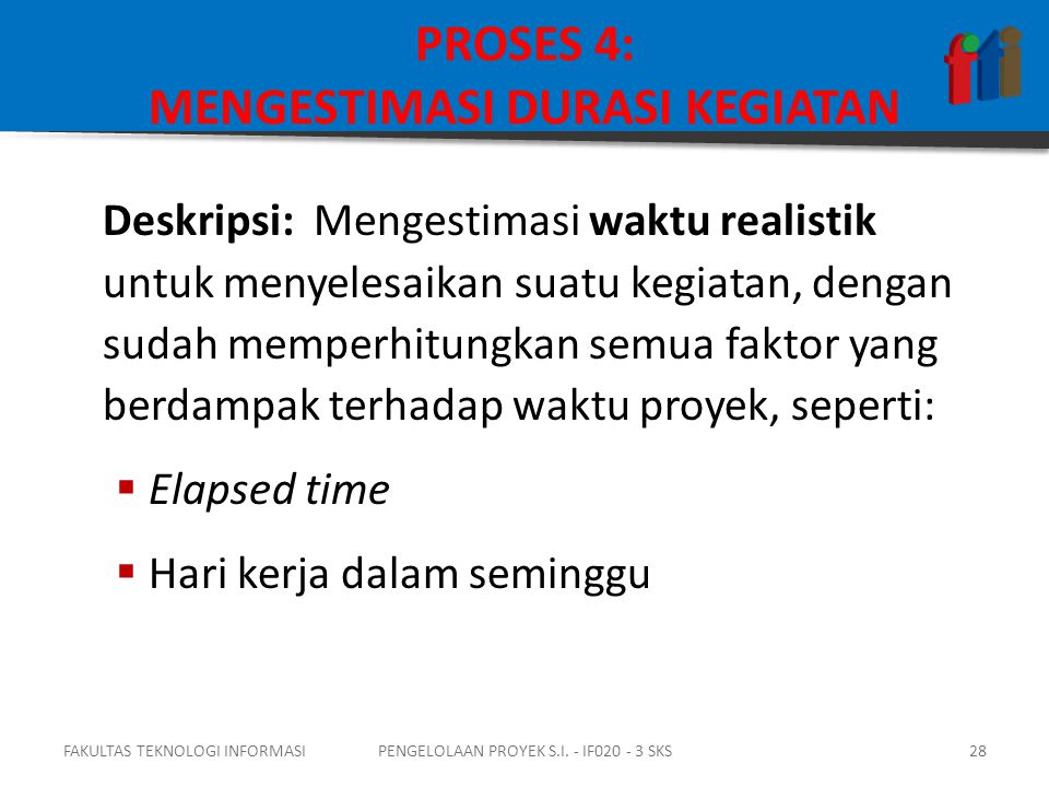 PROSES 4: MENGESTIMASI DURASI KEGIATAN Deskripsi: Mengestimasi waktu realistik untuk menyelesaikan suatu kegiatan, dengan sudah memperhitungkan semua faktor yang berdampak terhadap waktu proyek, seperti:  Elapsed time  Hari kerja dalam seminggu FAKULTAS TEKNOLOGI INFORMASI28PENGELOLAAN PROYEK S.I.