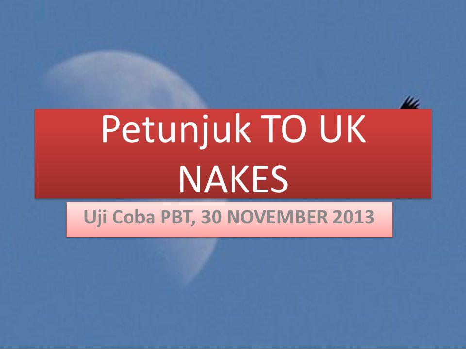 Petunjuk TO UK NAKES Uji Coba PBT, 30 NOVEMBER 2013