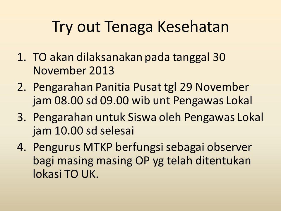 Try out Tenaga Kesehatan 1.TO akan dilaksanakan pada tanggal 30 November 2013 2.Pengarahan Panitia Pusat tgl 29 November jam 08.00 sd 09.00 wib unt Pe