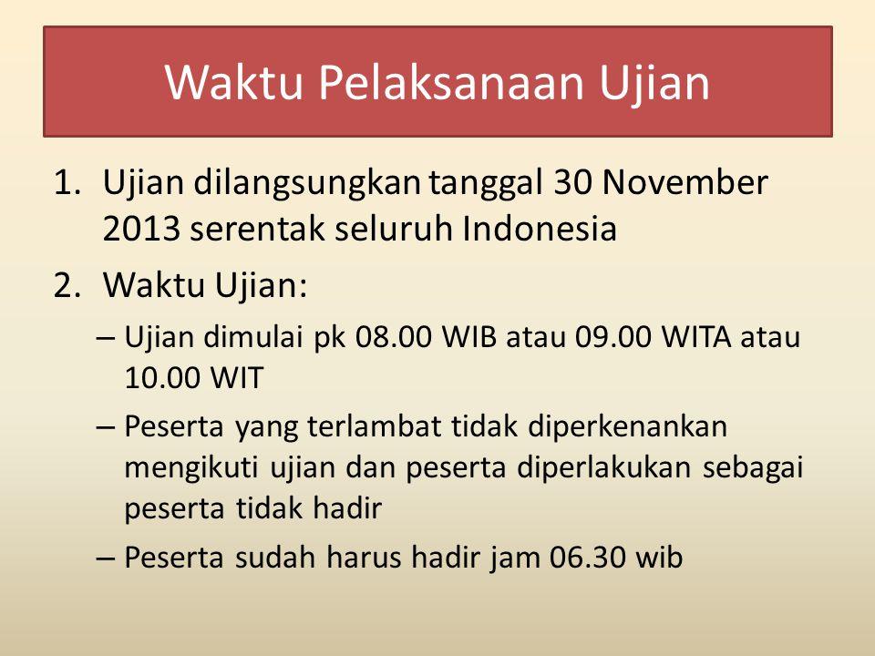 Waktu Pelaksanaan Ujian 1.Ujian dilangsungkan tanggal 30 November 2013 serentak seluruh Indonesia 2.Waktu Ujian: – Ujian dimulai pk 08.00 WIB atau 09.00 WITA atau 10.00 WIT – Peserta yang terlambat tidak diperkenankan mengikuti ujian dan peserta diperlakukan sebagai peserta tidak hadir – Peserta sudah harus hadir jam 06.30 wib