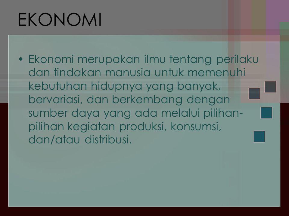 EKONOMI •Ekonomi merupakan ilmu tentang perilaku dan tindakan manusia untuk memenuhi kebutuhan hidupnya yang banyak, bervariasi, dan berkembang dengan sumber daya yang ada melalui pilihan- pilihan kegiatan produksi, konsumsi, dan/atau distribusi.