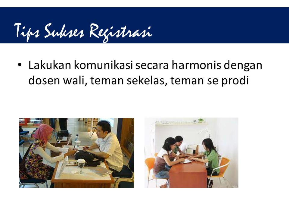 Tips Sukses Registrasi • Lakukan komunikasi secara harmonis dengan dosen wali, teman sekelas, teman se prodi