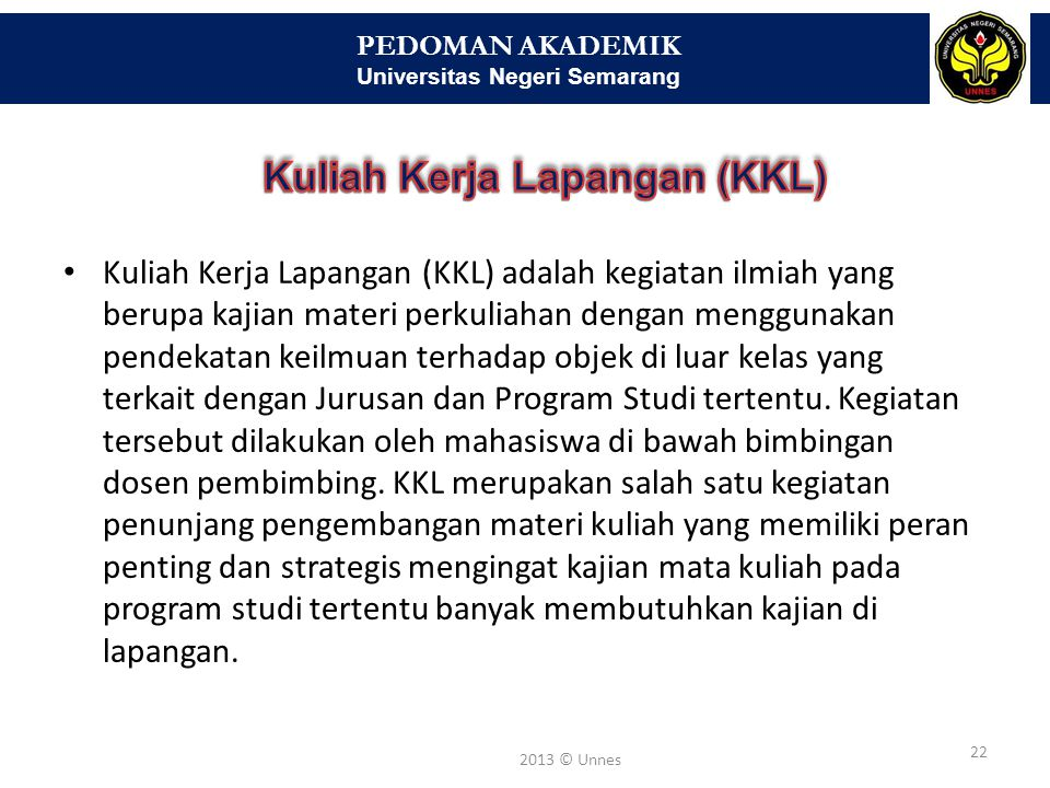 PEDOMAN AKADEMIK Universitas Negeri Semarang 22 2013 © Unnes • Kuliah Kerja Lapangan (KKL) adalah kegiatan ilmiah yang berupa kajian materi perkuliaha