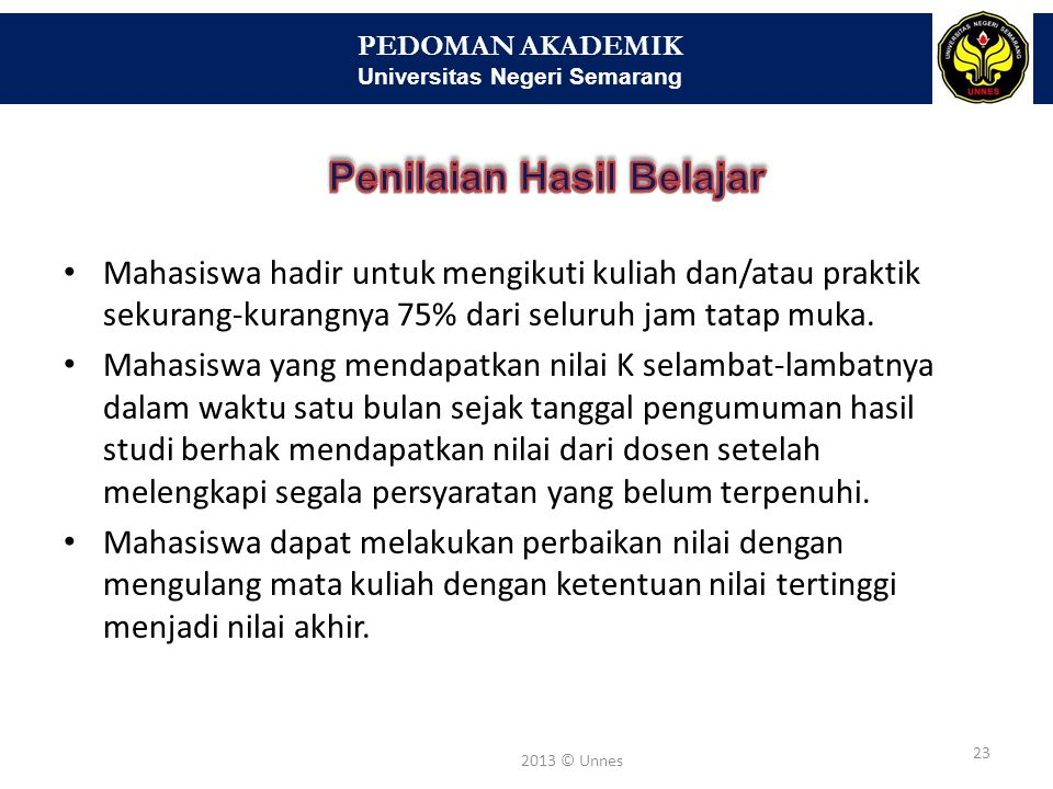 PEDOMAN AKADEMIK Universitas Negeri Semarang 23 2013 © Unnes • Mahasiswa hadir untuk mengikuti kuliah dan/atau praktik sekurang-kurangnya 75% dari sel