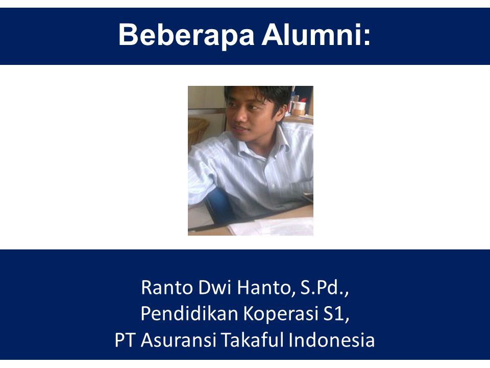 Beberapa Alumni: Ranto Dwi Hanto, S.Pd., Pendidikan Koperasi S1, PT Asuransi Takaful Indonesia