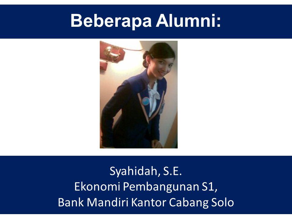 Beberapa Alumni: Syahidah, S.E. Ekonomi Pembangunan S1, Bank Mandiri Kantor Cabang Solo