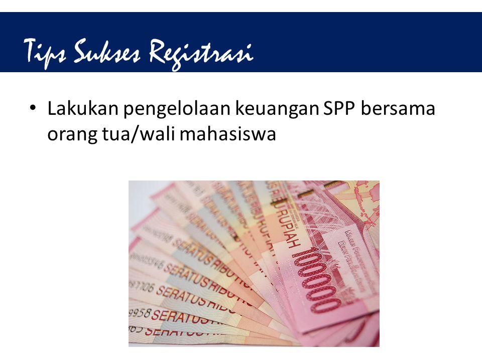 Tips Sukses Registrasi • Lakukan pengelolaan keuangan SPP bersama orang tua/wali mahasiswa