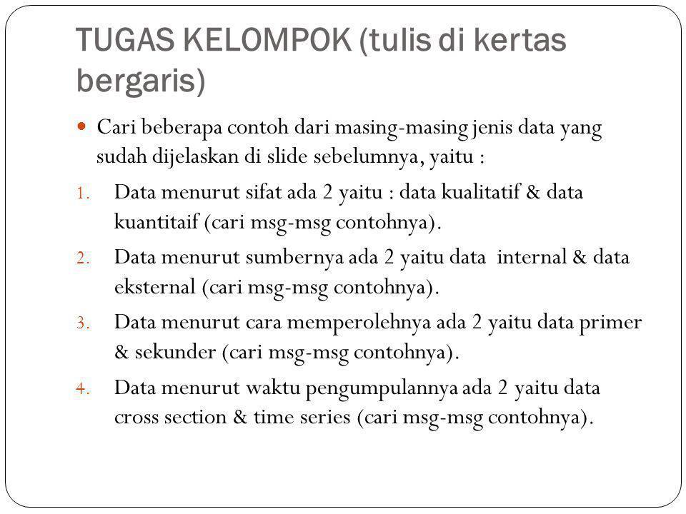 TUGAS KELOMPOK (tulis di kertas bergaris)  Cari beberapa contoh dari masing-masing jenis data yang sudah dijelaskan di slide sebelumnya, yaitu : 1.