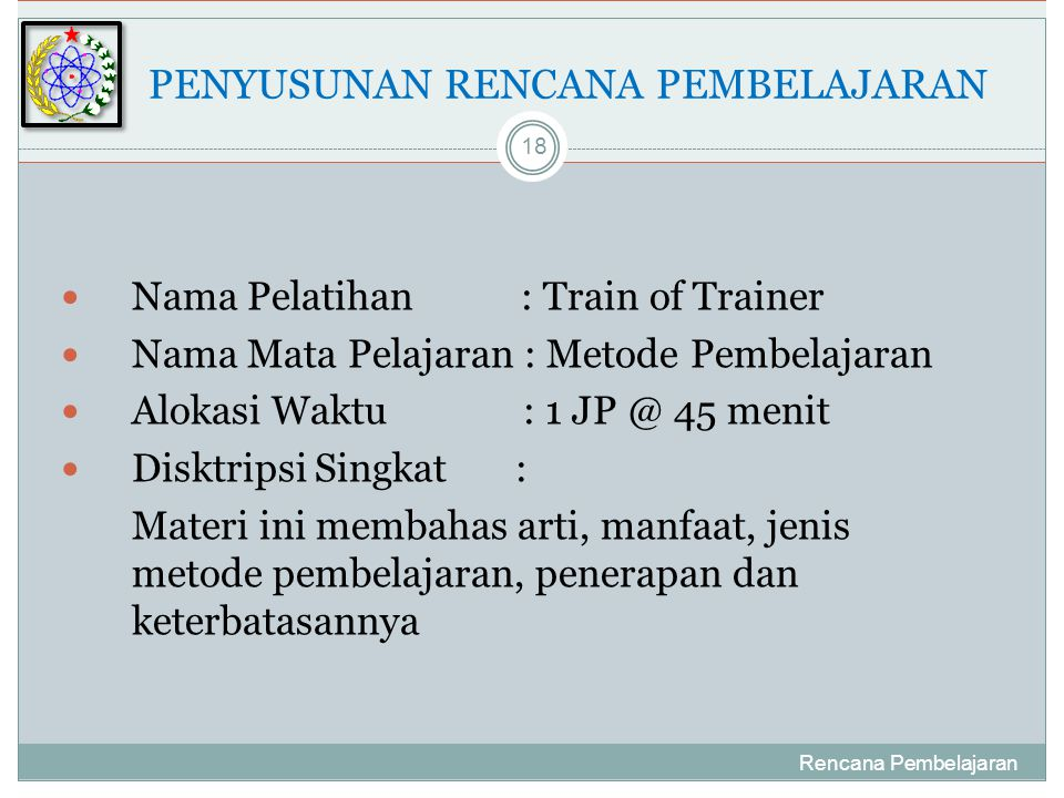  Nama Pelatihan : Train of Trainer  Nama Mata Pelajaran : Metode Pembelajaran  Alokasi Waktu : 1 JP @ 45 menit  Disktripsi Singkat : Materi ini membahas arti, manfaat, jenis metode pembelajaran, penerapan dan keterbatasannya Rencana Pembelajaran 18 PENYUSUNAN RENCANA PEMBELAJARAN