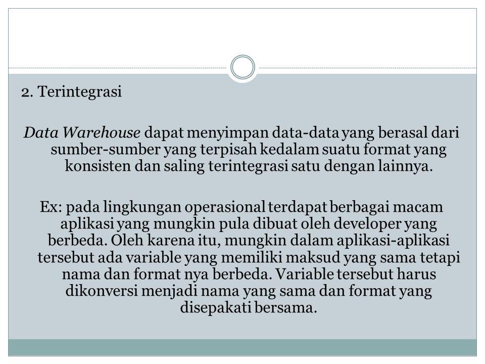 2. Terintegrasi Data Warehouse dapat menyimpan data-data yang berasal dari sumber-sumber yang terpisah kedalam suatu format yang konsisten dan saling