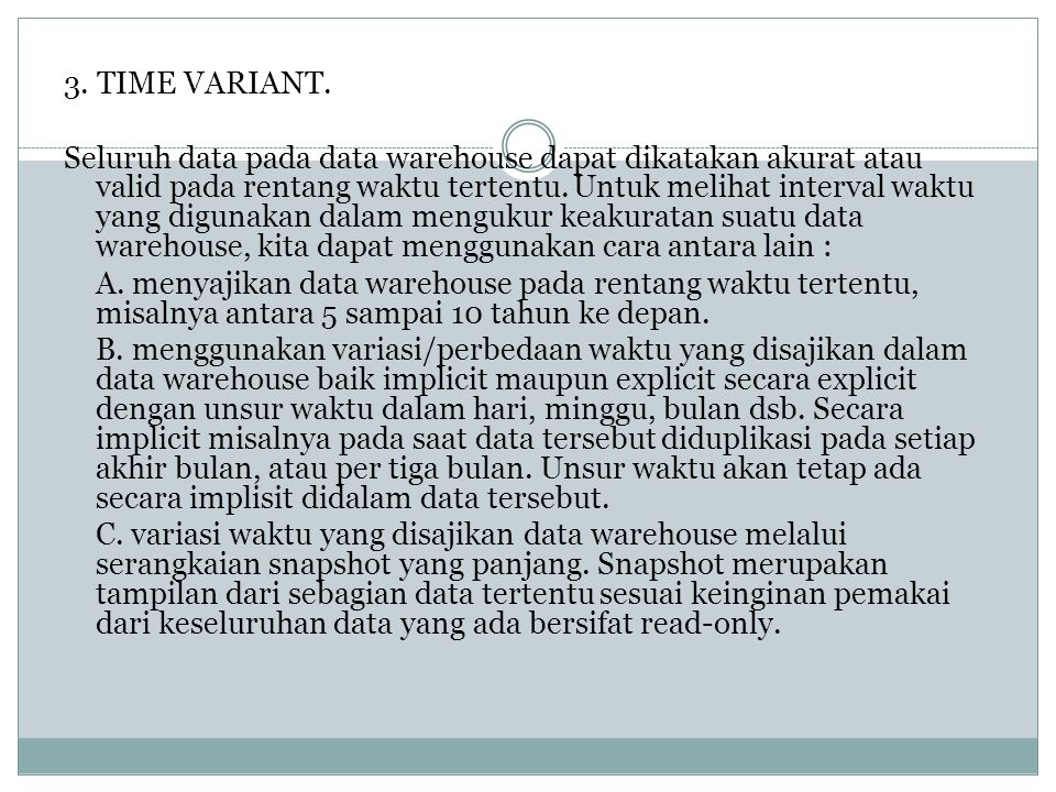 3. TIME VARIANT. Seluruh data pada data warehouse dapat dikatakan akurat atau valid pada rentang waktu tertentu. Untuk melihat interval waktu yang dig