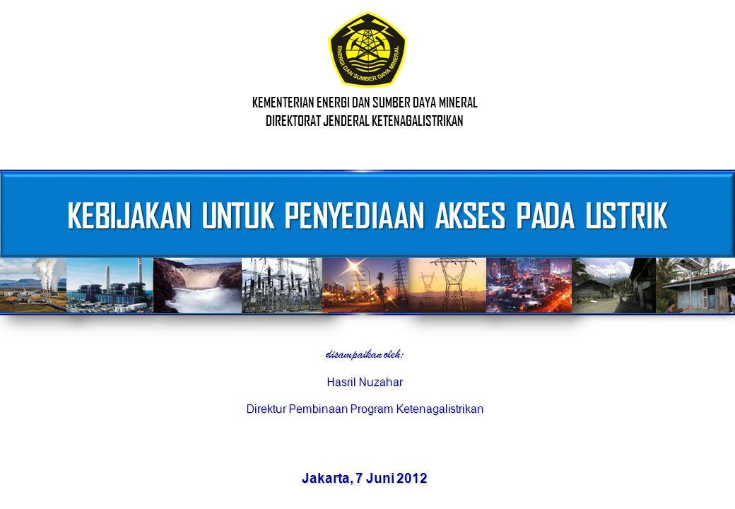 KEBIJAKAN UNTUK PENYEDIAAN AKSES PADA LISTRIK KEMENTERIAN ENERGI DAN SUMBER DAYA MINERAL DIREKTORAT JENDERAL KETENAGALISTRIKAN Jakarta, 7 Juni 2012 di