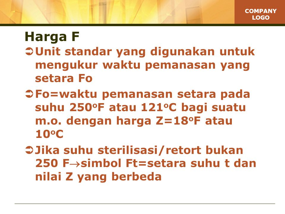 COMPANY LOGO Harga F  Unit standar yang digunakan untuk mengukur waktu pemanasan yang setara Fo  Fo=waktu pemanasan setara pada suhu 250 o F atau 121 o C bagi suatu m.o.