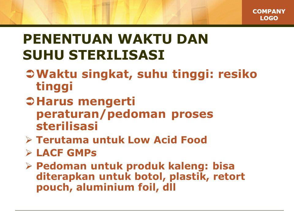 COMPANY LOGO PENENTUAN WAKTU DAN SUHU STERILISASI  Waktu singkat, suhu tinggi: resiko tinggi  Harus mengerti peraturan/pedoman proses sterilisasi  Terutama untuk Low Acid Food  LACF GMPs  Pedoman untuk produk kaleng: bisa diterapkan untuk botol, plastik, retort pouch, aluminium foil, dll