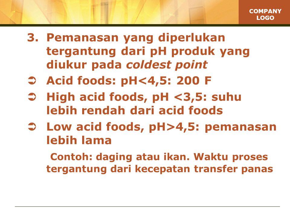 COMPANY LOGO 3.Pemanasan yang diperlukan tergantung dari pH produk yang diukur pada coldest point  Acid foods: pH<4,5: 200 F  High acid foods, pH <3,5: suhu lebih rendah dari acid foods  Low acid foods, pH>4,5: pemanasan lebih lama Contoh: daging atau ikan.
