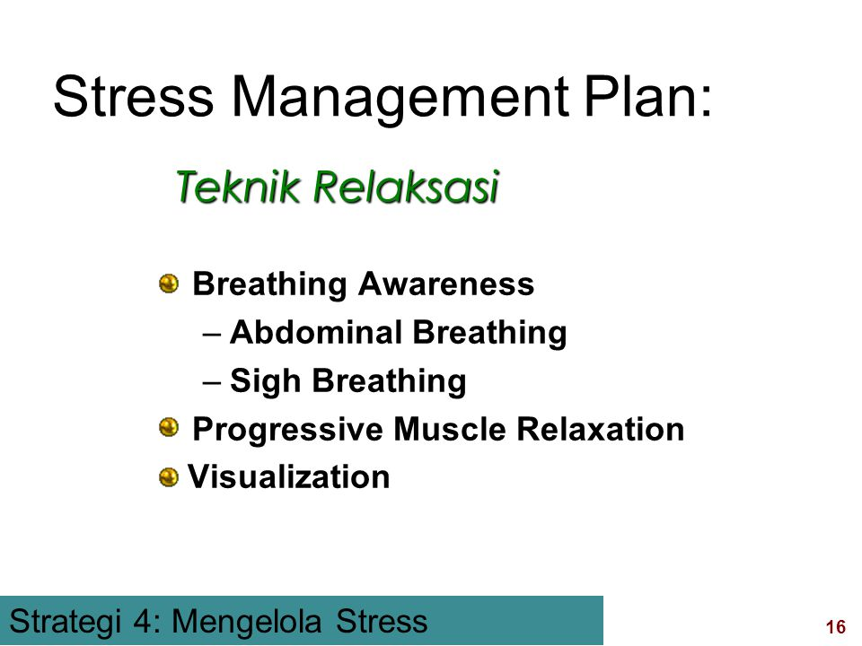 16 visit:   Breathing Awareness –Abdominal Breathing –Sigh Breathing Progressive Muscle Relaxation Visualization Teknik Relaksasi Stress Management Plan: Stress Management Strategi 4: Mengelola Stress