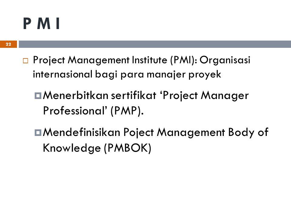 P M I  Project Management Institute (PMI): Organisasi internasional bagi para manajer proyek  Menerbitkan sertifikat 'Project Manager Professional'