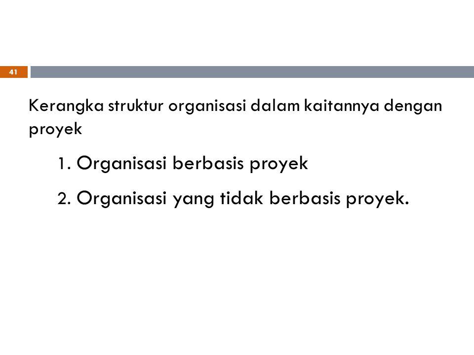 Kerangka struktur organisasi dalam kaitannya dengan proyek 1. Organisasi berbasis proyek 2. Organisasi yang tidak berbasis proyek. 41