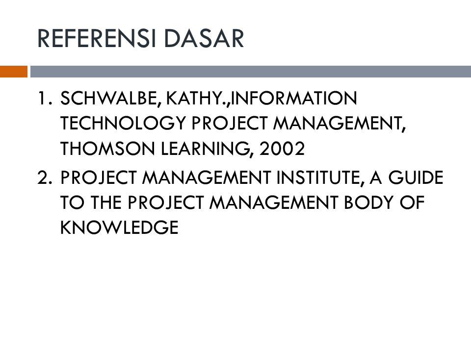 REFERENSI DASAR 1.SCHWALBE, KATHY.,INFORMATION TECHNOLOGY PROJECT MANAGEMENT, THOMSON LEARNING, 2002 2.PROJECT MANAGEMENT INSTITUTE, A GUIDE TO THE PROJECT MANAGEMENT BODY OF KNOWLEDGE