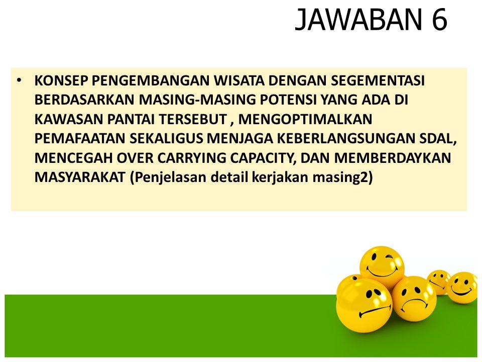 JAWABAN 6 • KONSEP PENGEMBANGAN WISATA DENGAN SEGEMENTASI BERDASARKAN MASING-MASING POTENSI YANG ADA DI KAWASAN PANTAI TERSEBUT, MENGOPTIMALKAN PEMAFA