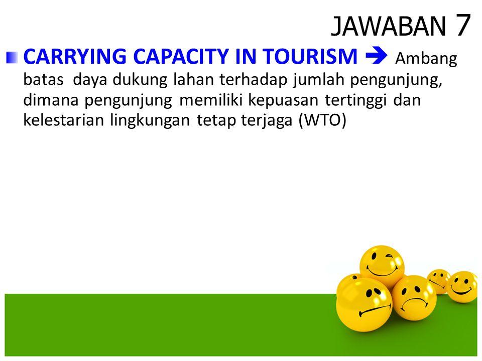 JAWABAN 7 CARRYING CAPACITY IN TOURISM  Ambang batas daya dukung lahan terhadap jumlah pengunjung, dimana pengunjung memiliki kepuasan tertinggi dan