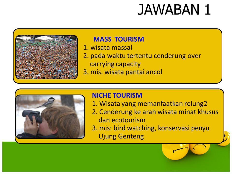 JAWABAN 1 MASS TOURISM 1. wisata massal 2. pada waktu tertentu cenderung over carrying capacity 3. mis. wisata pantai ancol NICHE TOURISM 1. Wisata ya