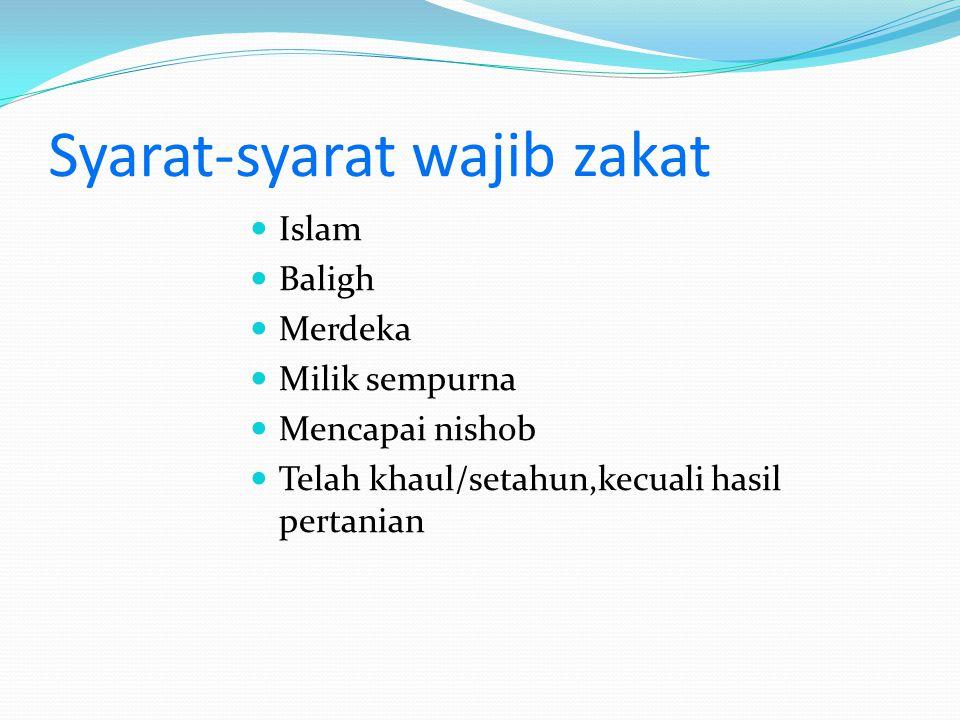 Syarat-syarat wajib zakat  Islam  Baligh  Merdeka  Milik sempurna  Mencapai nishob  Telah khaul/setahun,kecuali hasil pertanian