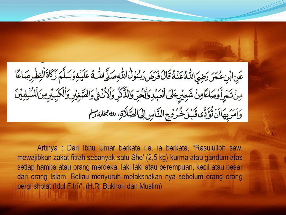 """Artinya : Dari Ibnu Umar berkata r.a. ia berkata, """"Rasululloh saw. mewajibkan zakat fitrah sebanyak satu Sho' (2,5 kg) kurma atau gandum atas setiap h"""