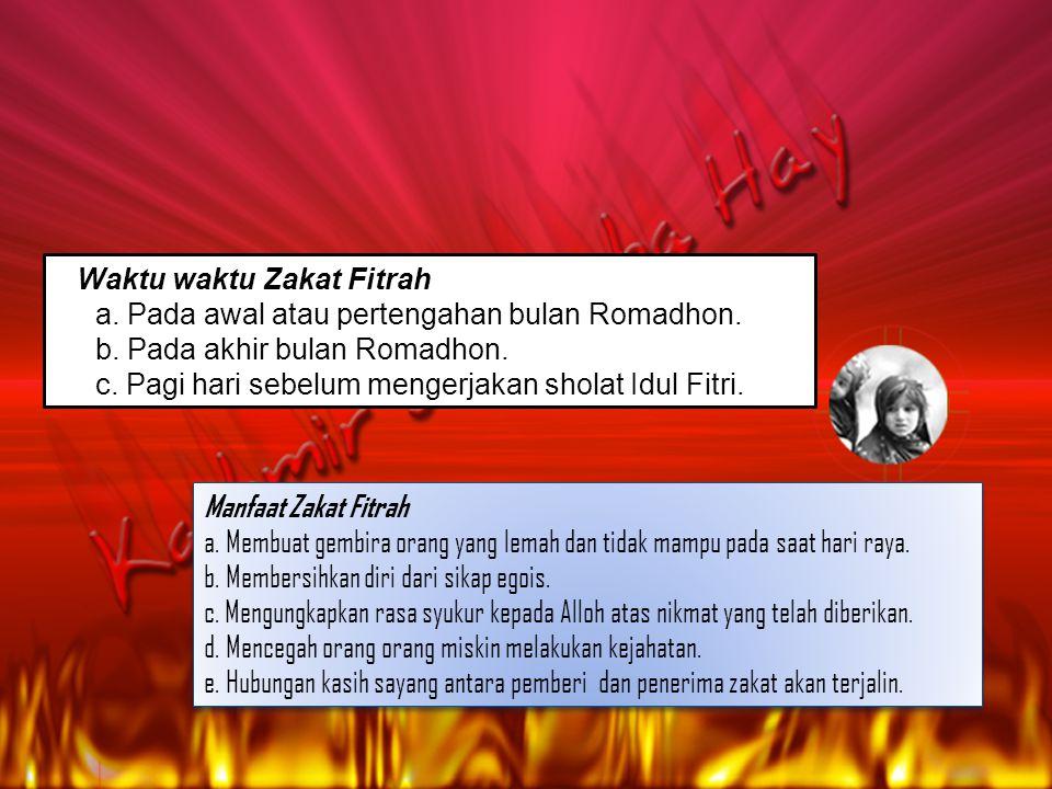 Waktu waktu Zakat Fitrah a. Pada awal atau pertengahan bulan Romadhon. b. Pada akhir bulan Romadhon. c. Pagi hari sebelum mengerjakan sholat Idul Fitr