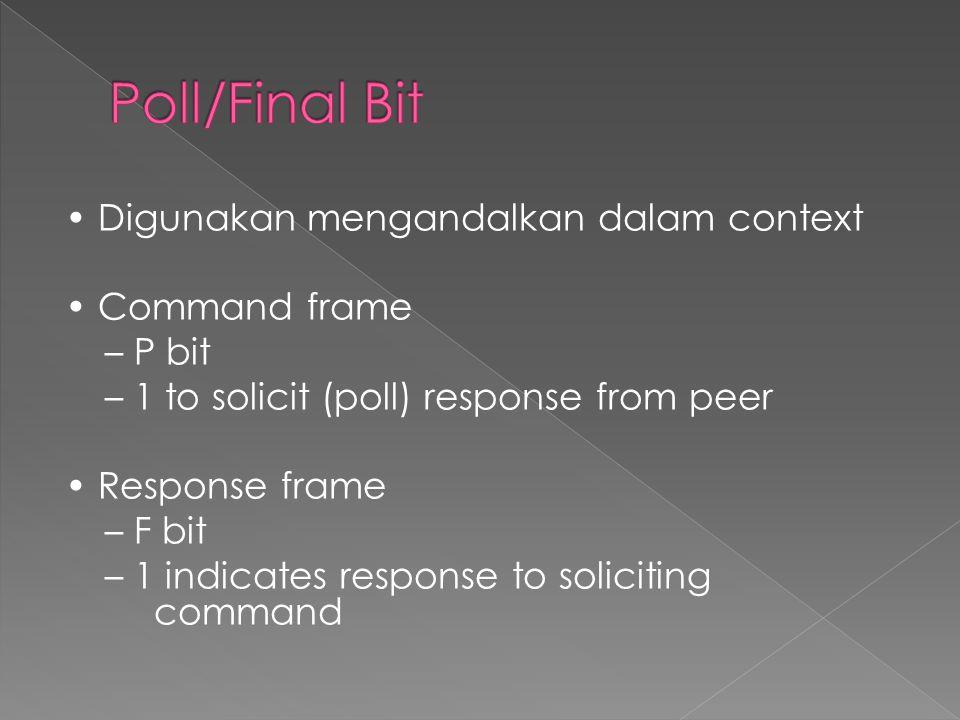 • Digunakan mengandalkan dalam context • Command frame – P bit – 1 to solicit (poll) response from peer • Response frame – F bit – 1 indicates response to soliciting command
