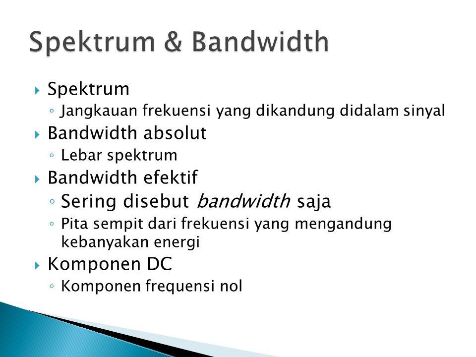 Spektrum ◦ Jangkauan frekuensi yang dikandung didalam sinyal  Bandwidth absolut ◦ Lebar spektrum  Bandwidth efektif ◦ Sering disebut bandwidth saja ◦ Pita sempit dari frekuensi yang mengandung kebanyakan energi  Komponen DC ◦ Komponen frequensi nol
