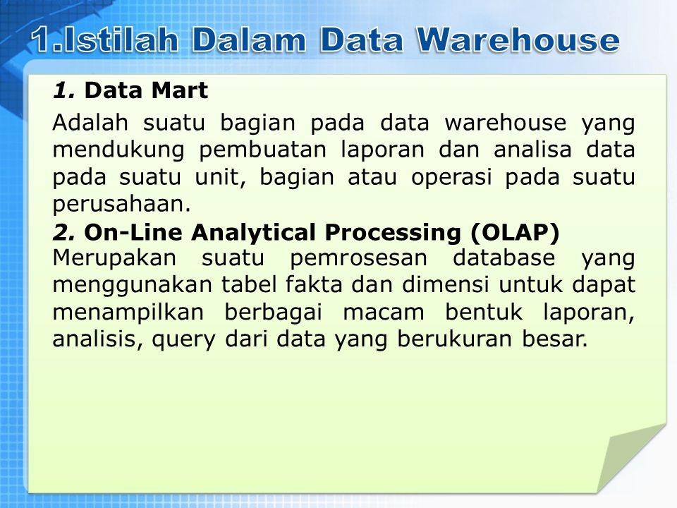1. Data Mart Adalah suatu bagian pada data warehouse yang mendukung pembuatan laporan dan analisa data pada suatu unit, bagian atau operasi pada suatu