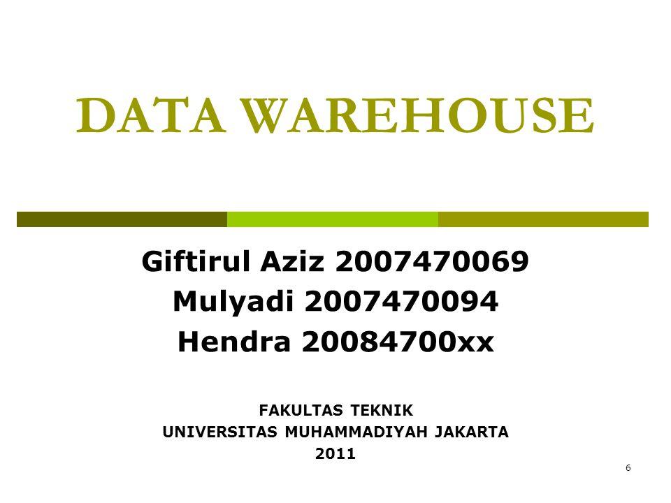 6 DATA WAREHOUSE Giftirul Aziz 2007470069 Mulyadi 2007470094 Hendra 20084700xx FAKULTAS TEKNIK UNIVERSITAS MUHAMMADIYAH JAKARTA 2011