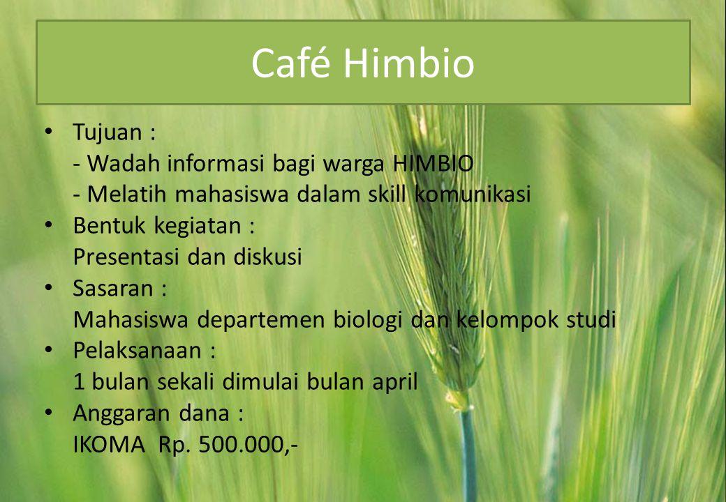 Café Himbio • Tujuan : - Wadah informasi bagi warga HIMBIO - Melatih mahasiswa dalam skill komunikasi • Bentuk kegiatan : Presentasi dan diskusi • Sasaran : Mahasiswa departemen biologi dan kelompok studi • Pelaksanaan : 1 bulan sekali dimulai bulan april • Anggaran dana : IKOMA Rp.