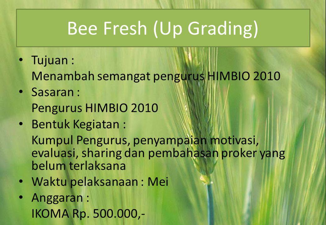 Bee Fresh (Up Grading) • Tujuan : Menambah semangat pengurus HIMBIO 2010 • Sasaran : Pengurus HIMBIO 2010 • Bentuk Kegiatan : Kumpul Pengurus, penyampaian motivasi, evaluasi, sharing dan pembahasan proker yang belum terlaksana • Waktu pelaksanaan : Mei • Anggaran : IKOMA Rp.