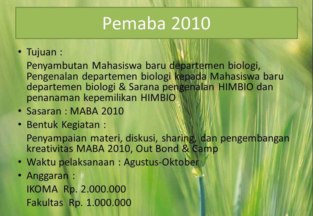 Pemaba 2010 • Tujuan : Penyambutan Mahasiswa baru departemen biologi, Pengenalan departemen biologi kepada Mahasiswa baru departemen biologi & Sarana pengenalan HIMBIO dan penanaman kepemilikan HIMBIO • Sasaran : MABA 2010 • Bentuk Kegiatan : Penyampaian materi, diskusi, sharing, dan pengembangan kreativitas MABA 2010, Out Bond & Camp • Waktu pelaksanaan : Agustus-Oktober • Anggaran : IKOMA Rp.