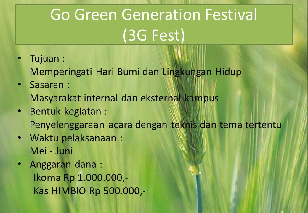 Go Green Generation Festival (3G Fest) • Tujuan : Memperingati Hari Bumi dan Lingkungan Hidup • Sasaran : Masyarakat internal dan eksternal kampus • Bentuk kegiatan : Penyelenggaraan acara dengan teknis dan tema tertentu • Waktu pelaksanaan : Mei - Juni • Anggaran dana : Ikoma Rp 1.000.000,- Kas HIMBIO Rp 500.000,-