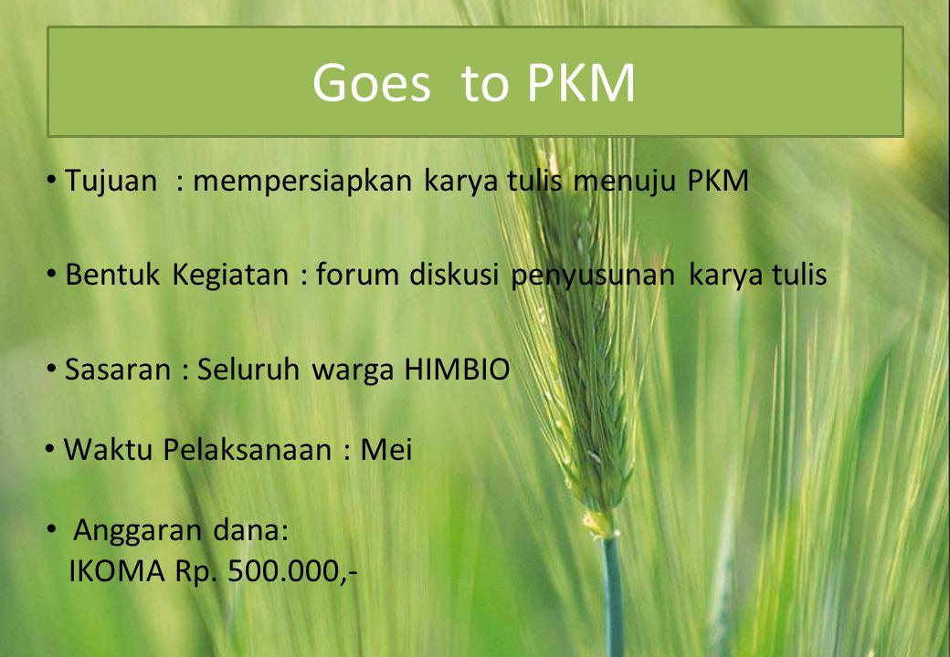 Goes to PKM • Tujuan : mempersiapkan karya tulis menuju PKM • Bentuk Kegiatan : forum diskusi penyusunan karya tulis • Sasaran : Seluruh warga HIMBIO • Waktu Pelaksanaan : Mei • Anggaran dana: IKOMA Rp.