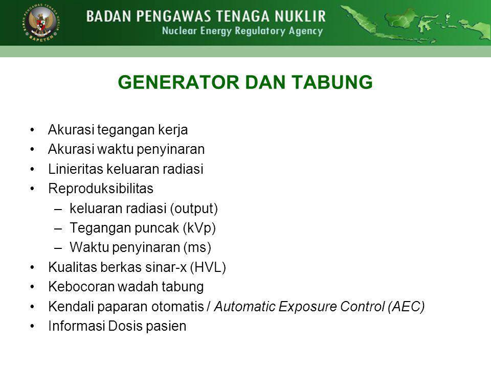 GENERATOR DAN TABUNG •Akurasi tegangan kerja •Akurasi waktu penyinaran •Linieritas keluaran radiasi •Reproduksibilitas –keluaran radiasi (output) –Teg