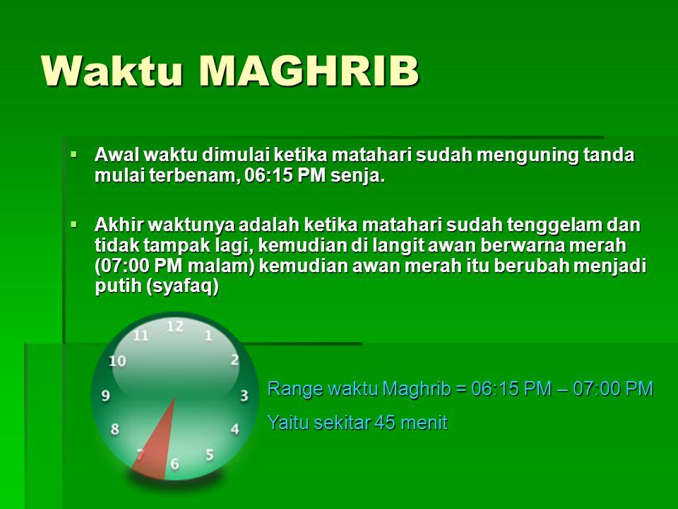 Waktu MAGHRIB Range waktu Maghrib = 06:15 PM – 07:00 PM Yaitu sekitar 45 menit  Awal waktu dimulai ketika matahari sudah menguning tanda mulai terbenam, 06:15 PM senja.
