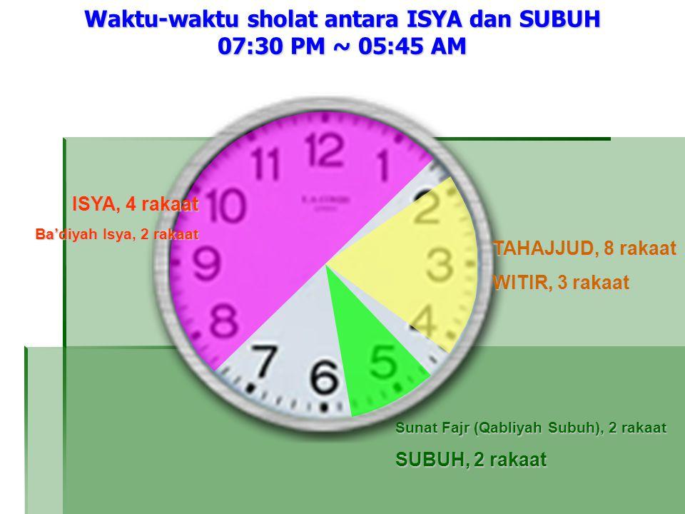 ISYA, 4 rakaat Ba'diyah Isya, 2 rakaat Waktu-waktu sholat antara ISYA dan SUBUH 07:30 PM ~ 05:45 AM TAHAJJUD, 8 rakaat WITIR, 3 rakaat Sunat Fajr (Qabliyah Subuh), 2 rakaat SUBUH, 2 rakaat