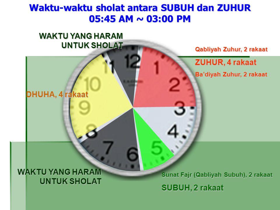 Waktu-waktu sholat antara SUBUH dan ZUHUR 05:45 AM ~ 03:00 PM Qabliyah Zuhur, 2 rakaat ZUHUR, 4 rakaat Ba'diyah Zuhur, 2 rakaat DHUHA, 4 rakaat WAKTU YANG HARAM UNTUK SHOLAT Sunat Fajr (Qabliyah Subuh), 2 rakaat SUBUH, 2 rakaat