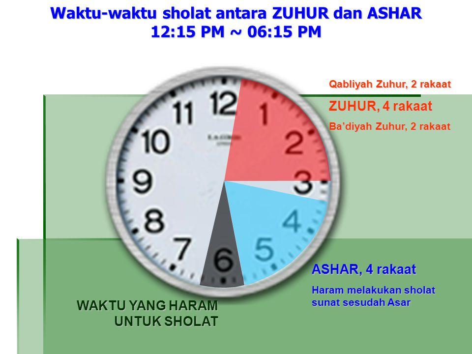 Waktu-waktu sholat antara ZUHUR dan ASHAR 12:15 PM ~ 06:15 PM Qabliyah Zuhur, 2 rakaat ZUHUR, 4 rakaat Ba'diyah Zuhur, 2 rakaat ASHAR, 4 rakaat Haram melakukan sholat sunat sesudah Asar WAKTU YANG HARAM UNTUK SHOLAT