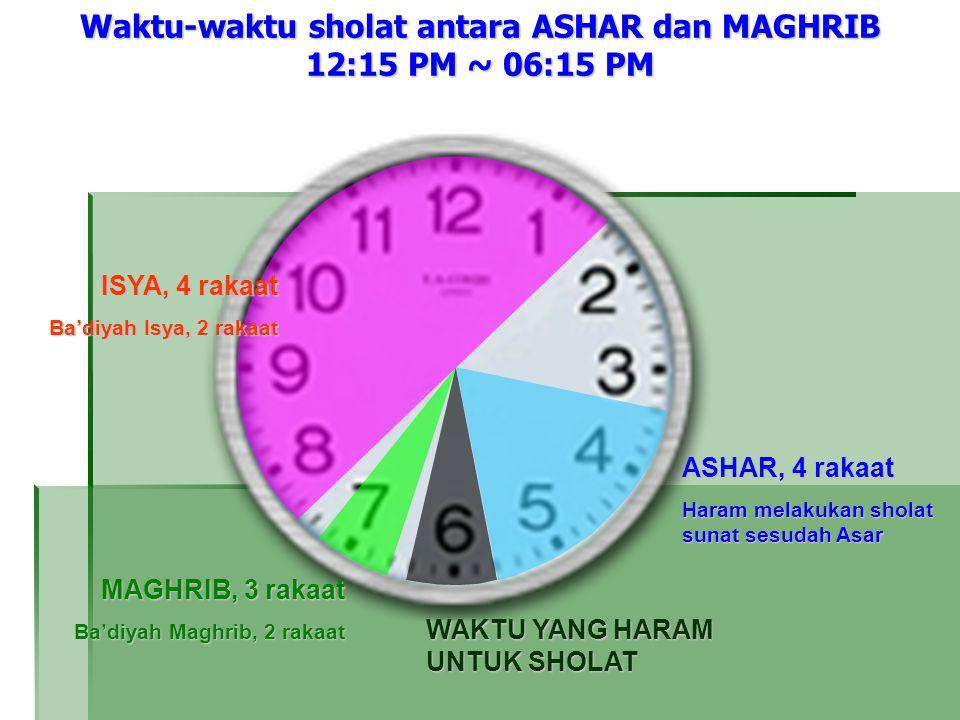 Waktu-waktu sholat antara ASHAR dan MAGHRIB 12:15 PM ~ 06:15 PM MAGHRIB, 3 rakaat Ba'diyah Maghrib, 2 rakaat WAKTU YANG HARAM UNTUK SHOLAT ASHAR, 4 rakaat Haram melakukan sholat sunat sesudah Asar ISYA, 4 rakaat Ba'diyah Isya, 2 rakaat
